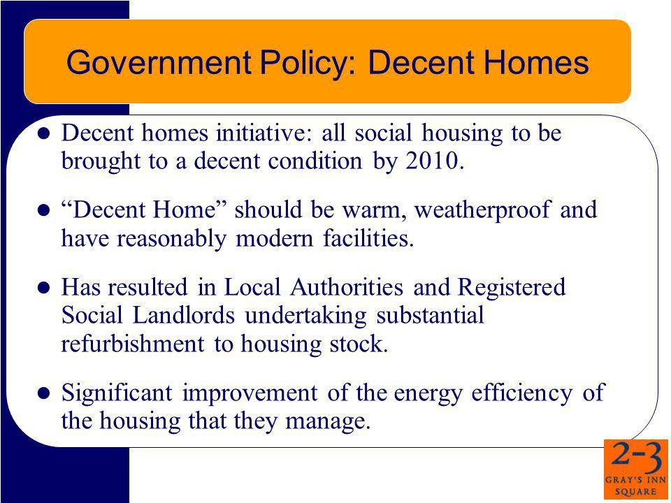 Government Policy: Decent Homes Decent homes initiative: all social housing to be brought to a decent condition by 2010. Decent Home should be warm, w