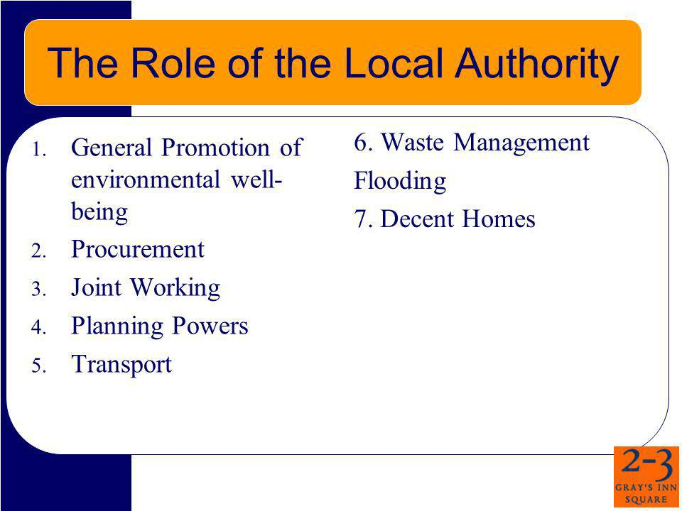 The Role of the Local Authority 1. General Promotion of environmental well- being 2. Procurement 3. Joint Working 4. Planning Powers 5. Transport 6. W