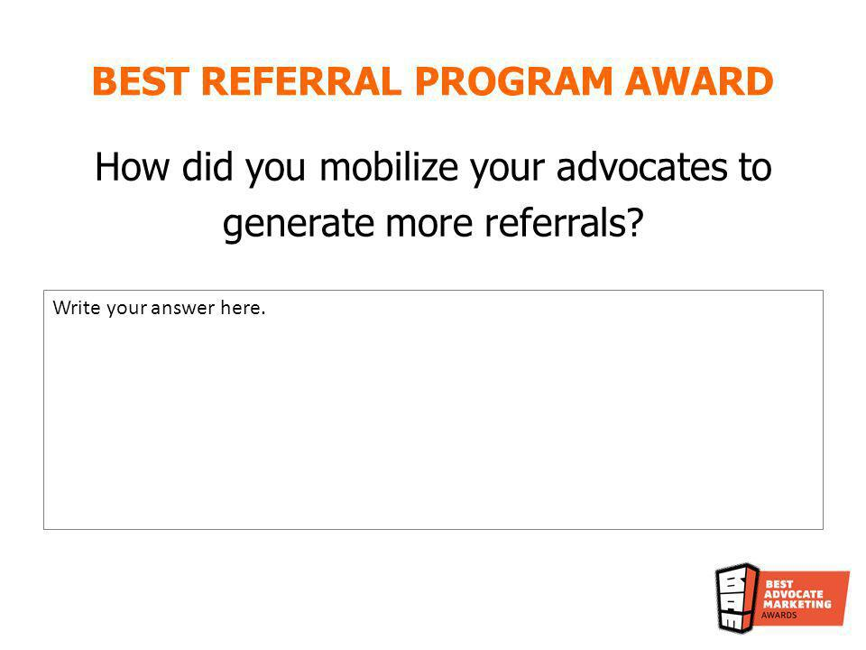 BEST REFERRAL PROGRAM AWARD How did you mobilize your advocates to generate more referrals? Write your answer here.