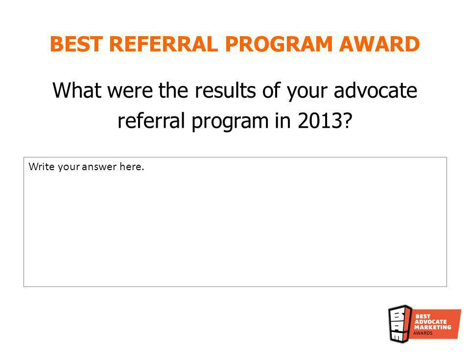 BEST REFERRAL PROGRAM AWARD What were the results of your advocate referral program in 2013? Write your answer here.