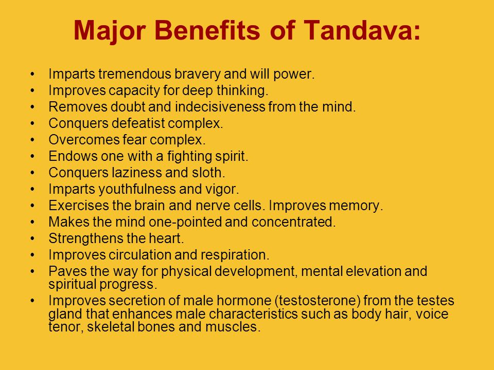 Major Benefits of Tandava: Imparts tremendous bravery and will power. Improves capacity for deep thinking. Removes doubt and indecisiveness from the m