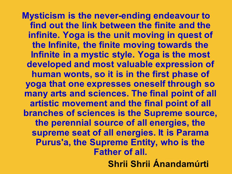 Mysticism is the never-ending endeavour to find out the link between the finite and the infinite. Yoga is the unit moving in quest of the Infinite, th