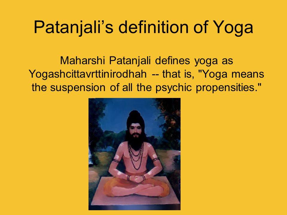 Patanjalis definition of Yoga Maharshi Patanjali defines yoga as Yogashcittavrttinirodhah -- that is,