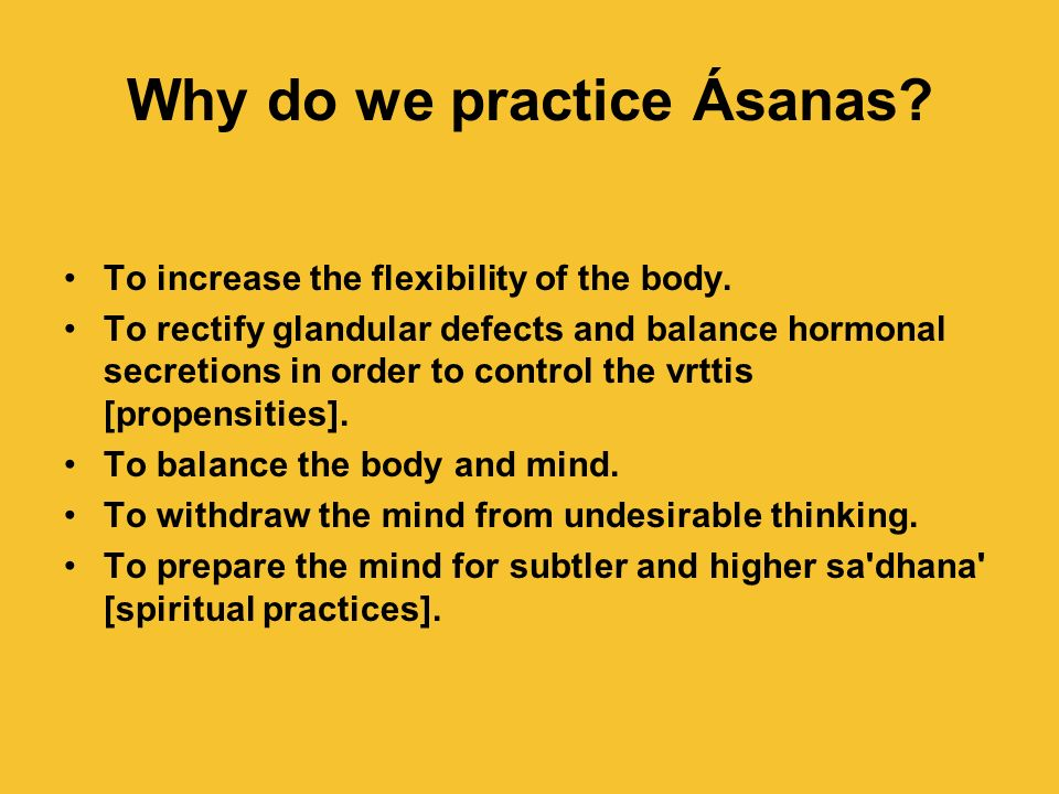 Why do we practice Ásanas? To increase the flexibility of the body. To rectify glandular defects and balance hormonal secretions in order to control t