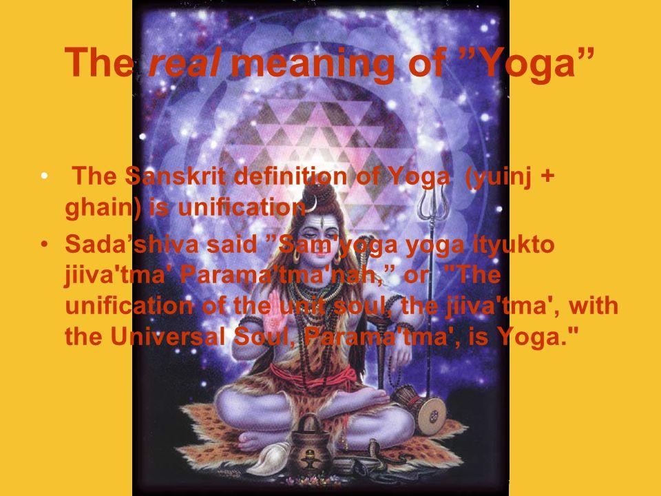 The real meaning of Yoga The Sanskrit definition of Yoga (yuinj + ghain) is unification Sadashiva said Sam'yoga yoga ityukto jiiva'tma' Parama'tma'nah