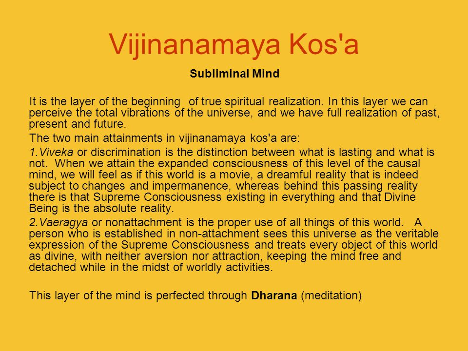 Vijinanamaya Kos'a Subliminal Mind It is the layer of the beginning of true spiritual realization. In this layer we can perceive the total vibrations