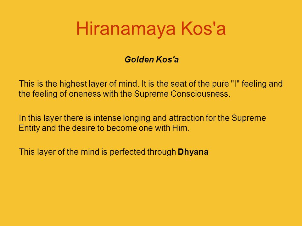 Hiranamaya Kos'a Golden Kos'a This is the highest layer of mind. It is the seat of the pure