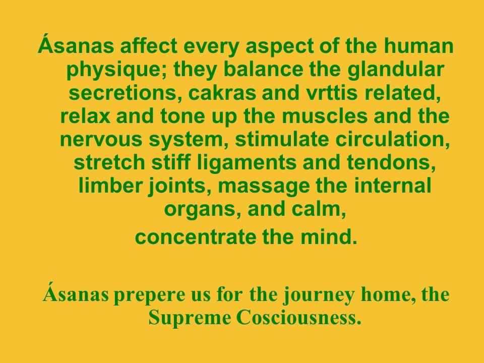 Ásanas affect every aspect of the human physique; they balance the glandular secretions, cakras and vrttis related, relax and tone up the muscles and