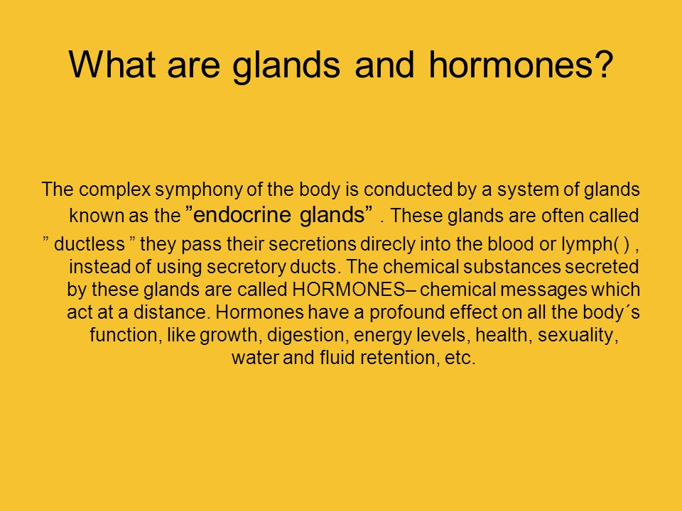 What are glands and hormones? The complex symphony of the body is conducted by a system of glands known as the endocrine glands. These glands are ofte