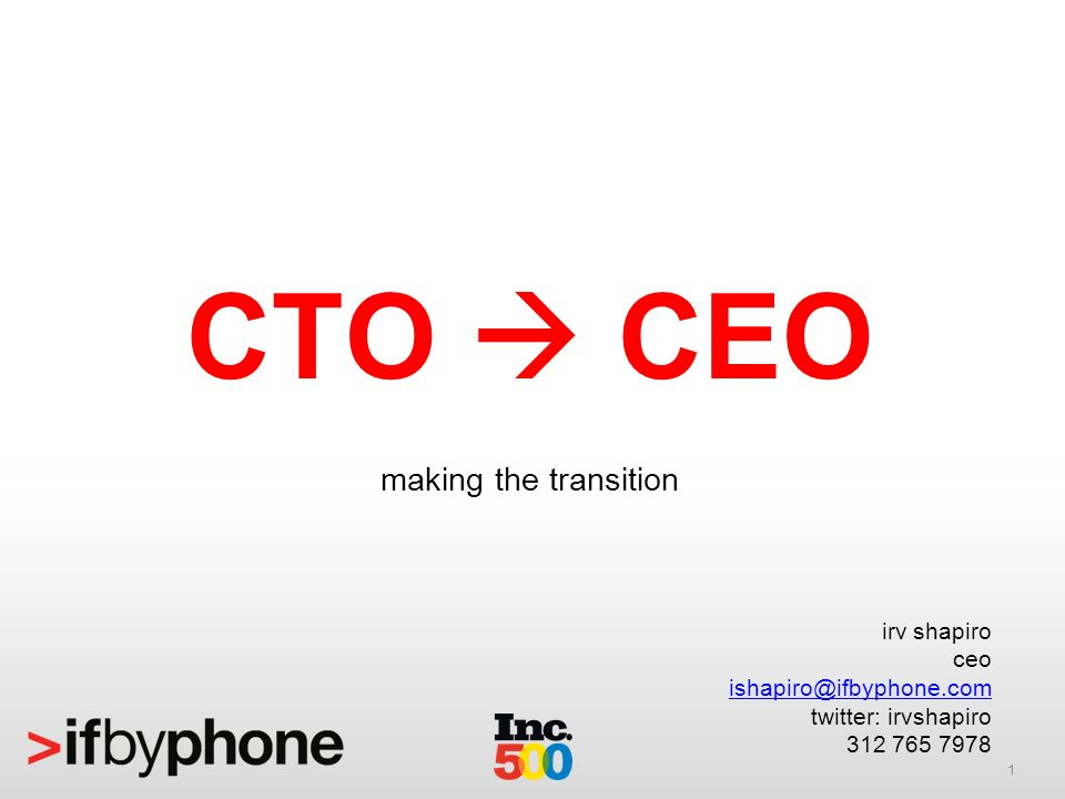 1 CTO CEO making the transition irv shapiro ceo ishapiro@ifbyphone.com twitter: irvshapiro 312 765 7978