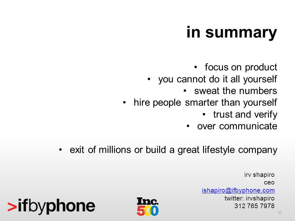 17 in summary focus on product you cannot do it all yourself sweat the numbers hire people smarter than yourself trust and verify over communicate exit of millions or build a great lifestyle company irv shapiro ceo ishapiro@ifbyphone.com twitter: irvshapiro 312 765 7978