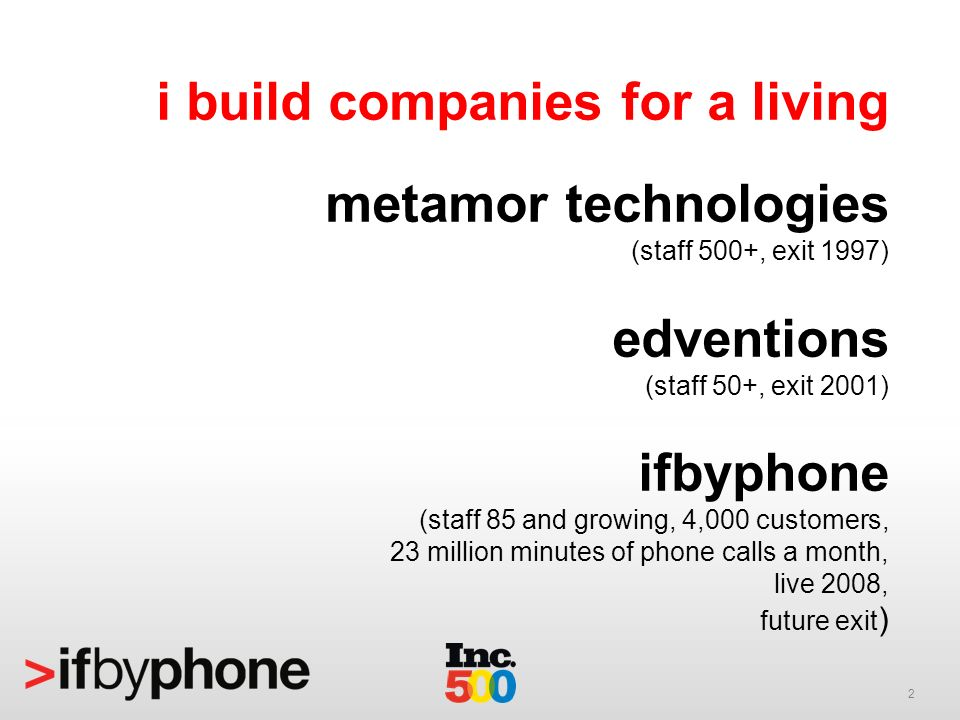2 i build companies for a living metamor technologies (staff 500+, exit 1997) edventions (staff 50+, exit 2001) ifbyphone (staff 85 and growing, 4,000