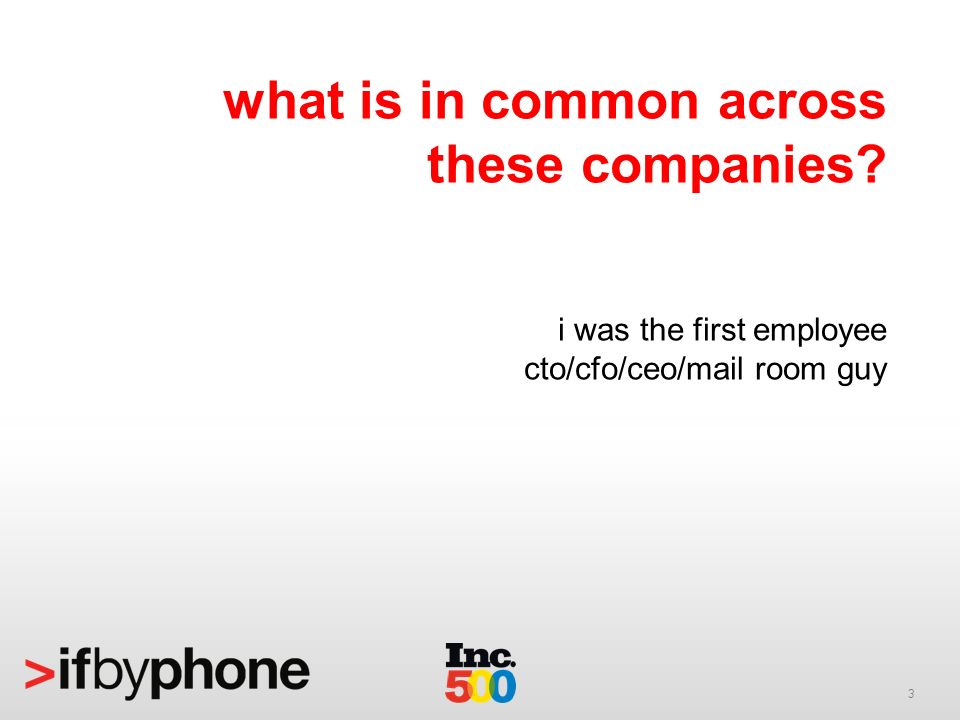 3 what is in common across these companies? i was the first employee cto/cfo/ceo/mail room guy