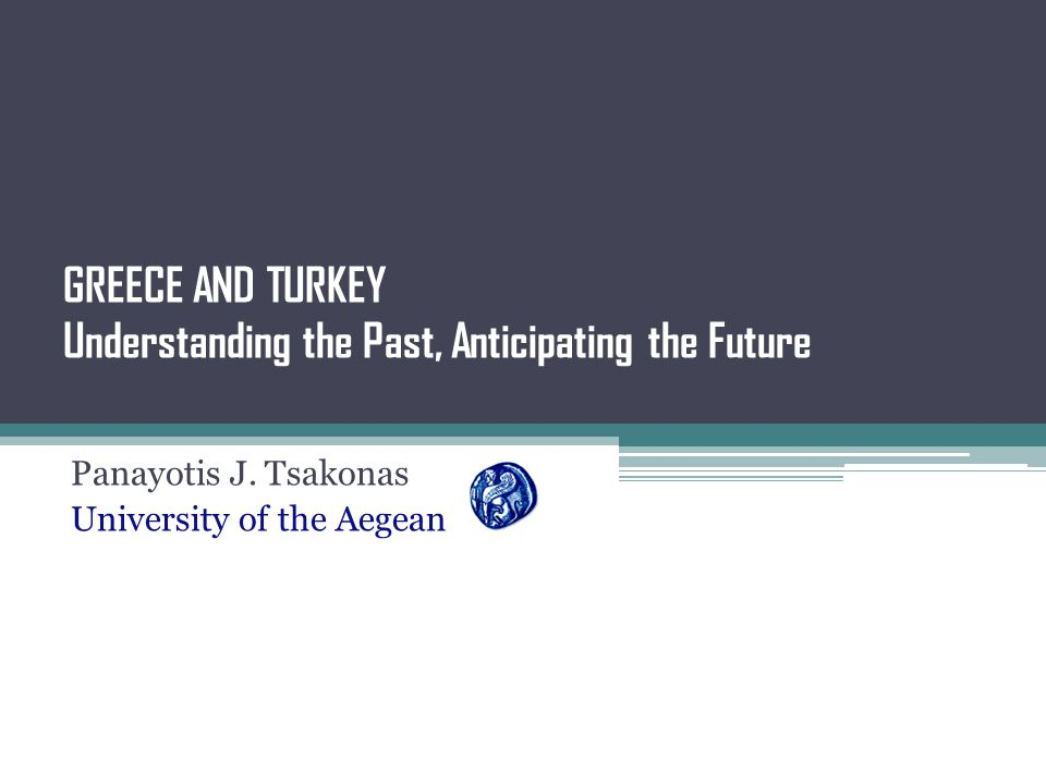 GREECE AND TURKEY Understanding the Past, Anticipating the Future Panayotis J. Tsakonas University of the Aegean