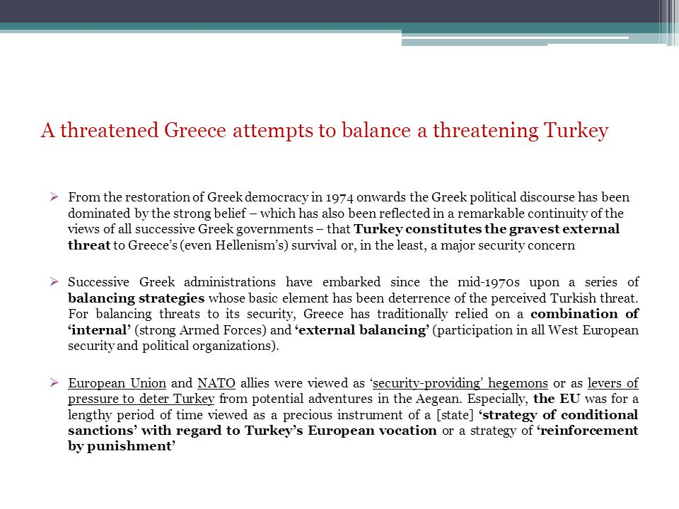 A threatened Greece attempts to balance a threatening Turkey From the restoration of Greek democracy in 1974 onwards the Greek political discourse has