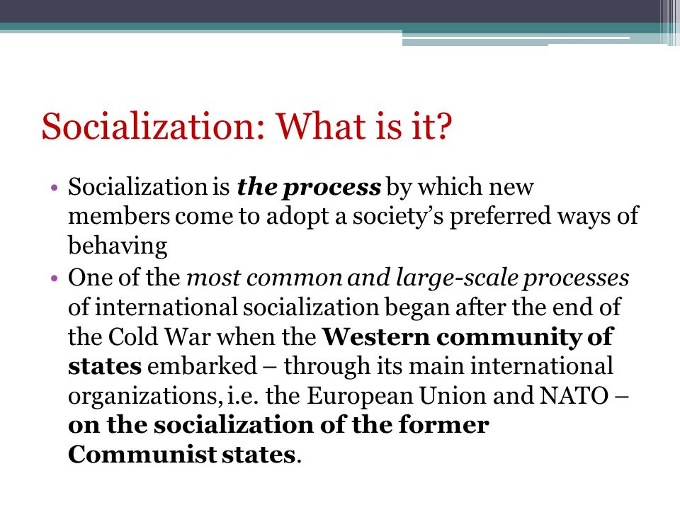 Socialization: What is it? Socialization is the process by which new members come to adopt a societys preferred ways of behaving One of the most commo