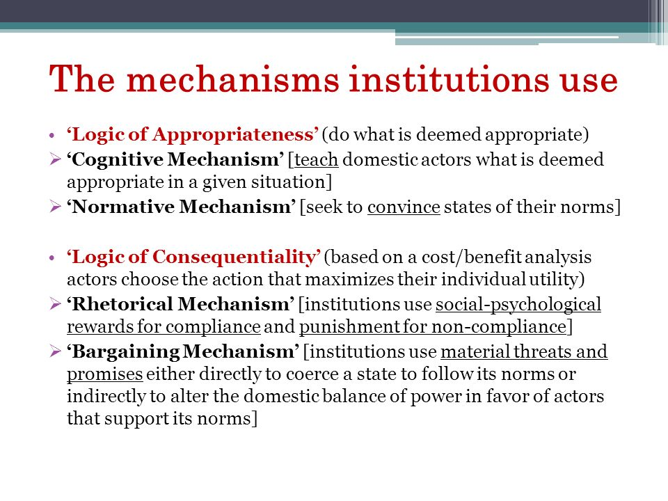 The mechanisms institutions use Logic of Appropriateness (do what is deemed appropriate) Cognitive Mechanism [teach domestic actors what is deemed app