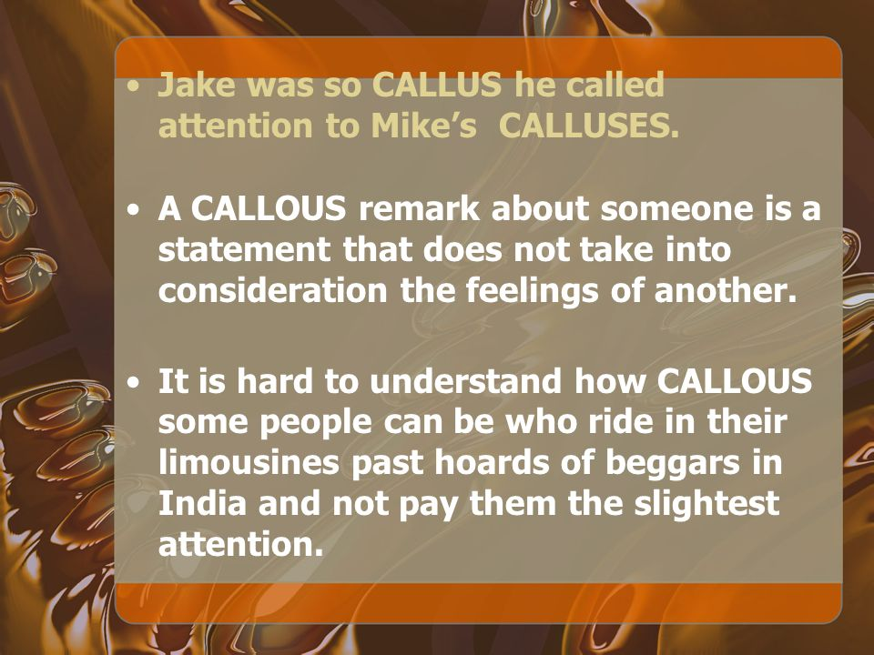 A CALLOUS remark about someone is a statement that does not take into consideration the feelings of another.