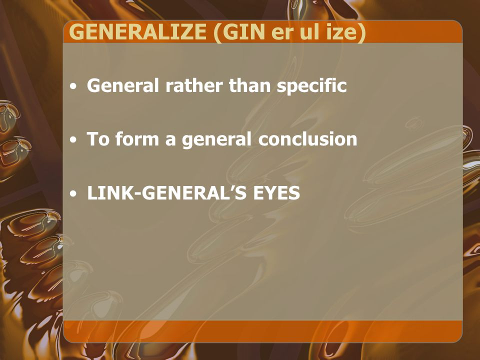 GENERALIZE (GIN er ul ize) General rather than specific To form a general conclusion LINK-GENERALS EYES
