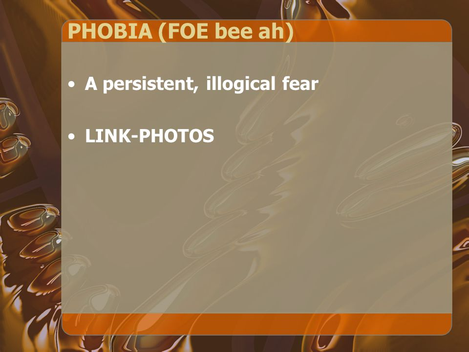 PHOBIA (FOE bee ah) A persistent, illogical fear LINK-PHOTOS