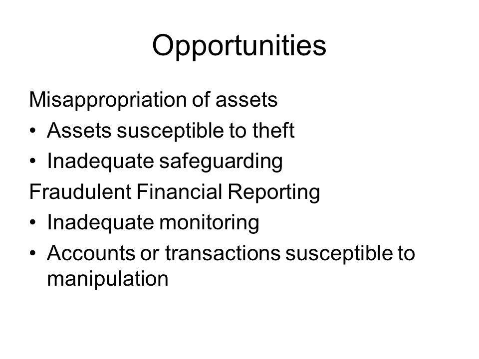Opportunities Misappropriation of assets Assets susceptible to theft Inadequate safeguarding Fraudulent Financial Reporting Inadequate monitoring Accounts or transactions susceptible to manipulation