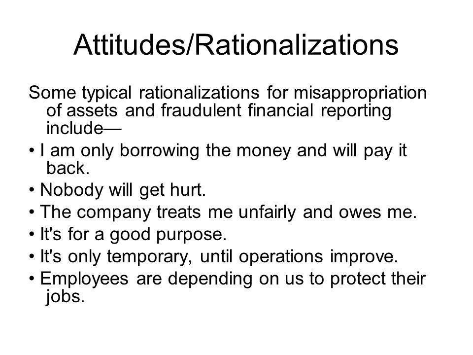 Attitudes/Rationalizations Some typical rationalizations for misappropriation of assets and fraudulent financial reporting include I am only borrowing