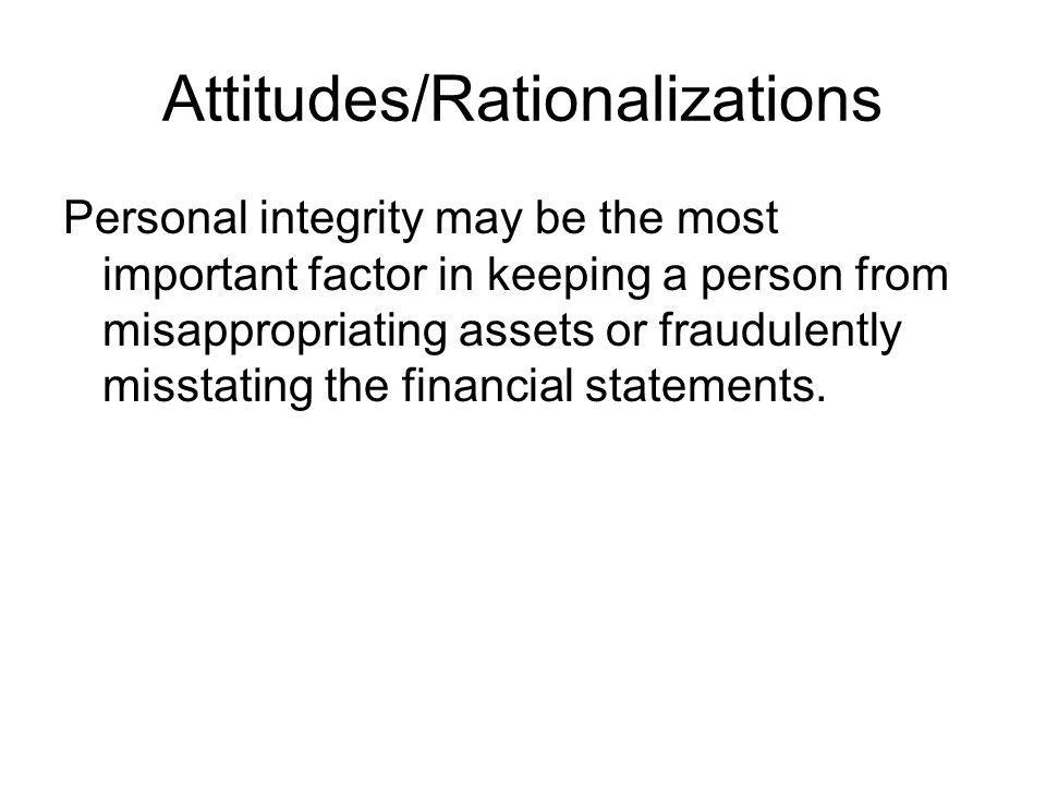 Attitudes/Rationalizations Personal integrity may be the most important factor in keeping a person from misappropriating assets or fraudulently missta