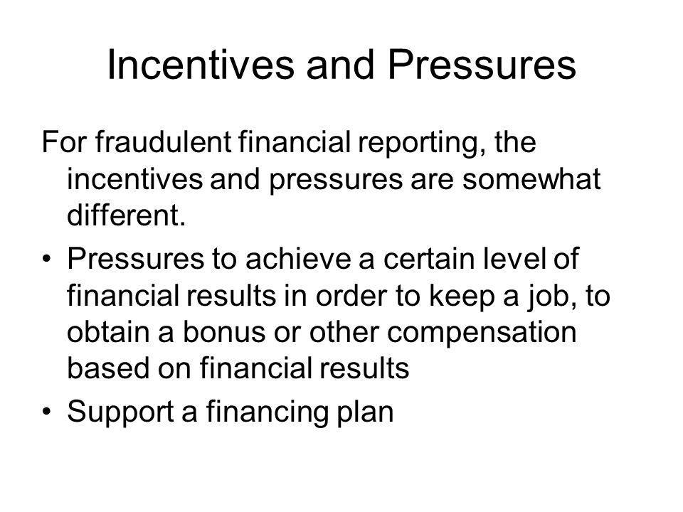 Incentives and Pressures For fraudulent financial reporting, the incentives and pressures are somewhat different. Pressures to achieve a certain level
