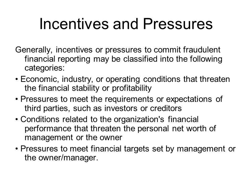Incentives and Pressures Generally, incentives or pressures to commit fraudulent financial reporting may be classified into the following categories: Economic, industry, or operating conditions that threaten the financial stability or profitability Pressures to meet the requirements or expectations of third parties, such as investors or creditors Conditions related to the organization s financial performance that threaten the personal net worth of management or the owner Pressures to meet financial targets set by management or the owner/manager.