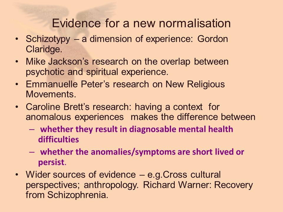 Evidence for a new normalisation Schizotypy – a dimension of experience: Gordon Claridge. Mike Jacksons research on the overlap between psychotic and
