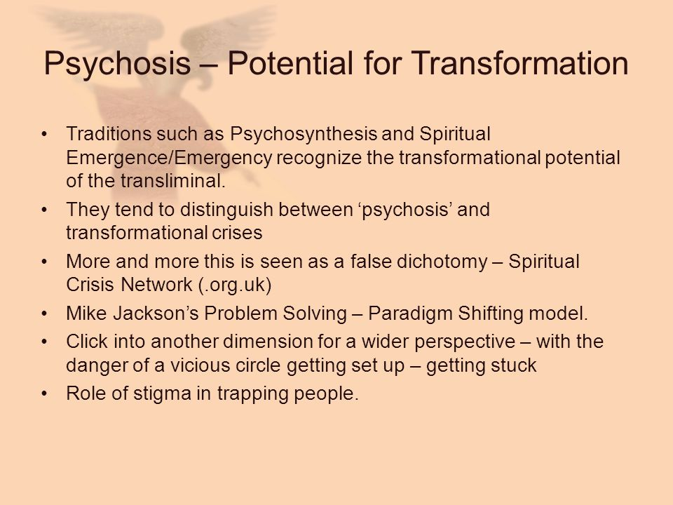 Psychosis – Potential for Transformation Traditions such as Psychosynthesis and Spiritual Emergence/Emergency recognize the transformational potential