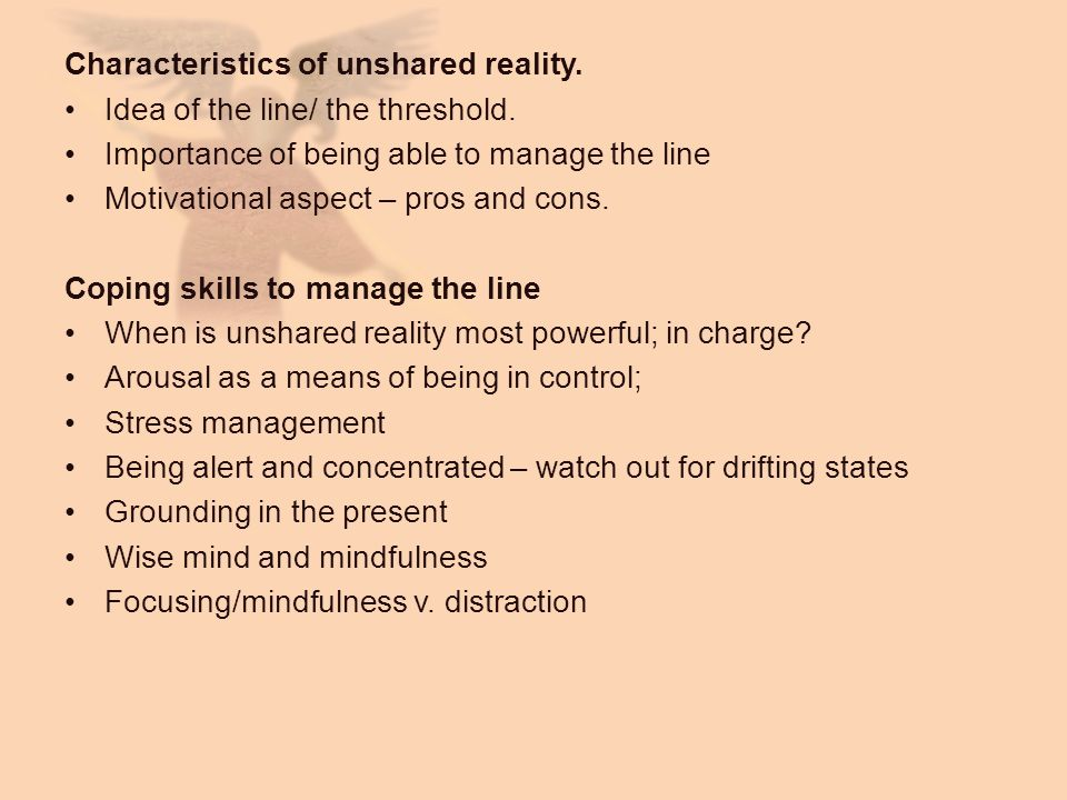 Characteristics of unshared reality. Idea of the line/ the threshold. Importance of being able to manage the line Motivational aspect – pros and cons.