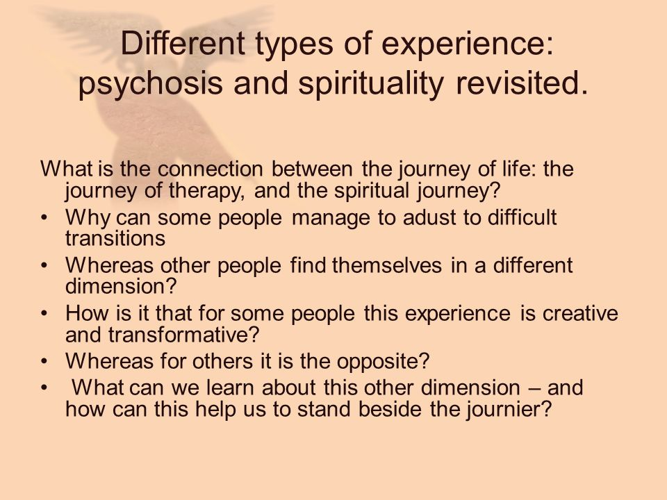 Different types of experience: psychosis and spirituality revisited. What is the connection between the journey of life: the journey of therapy, and t
