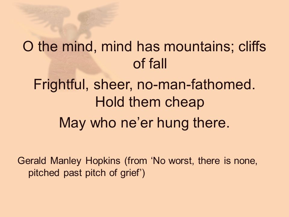 O the mind, mind has mountains; cliffs of fall Frightful, sheer, no-man-fathomed. Hold them cheap May who neer hung there. Gerald Manley Hopkins (from
