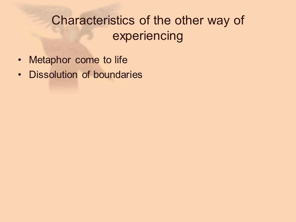 Characteristics of the other way of experiencing Metaphor come to life Dissolution of boundaries