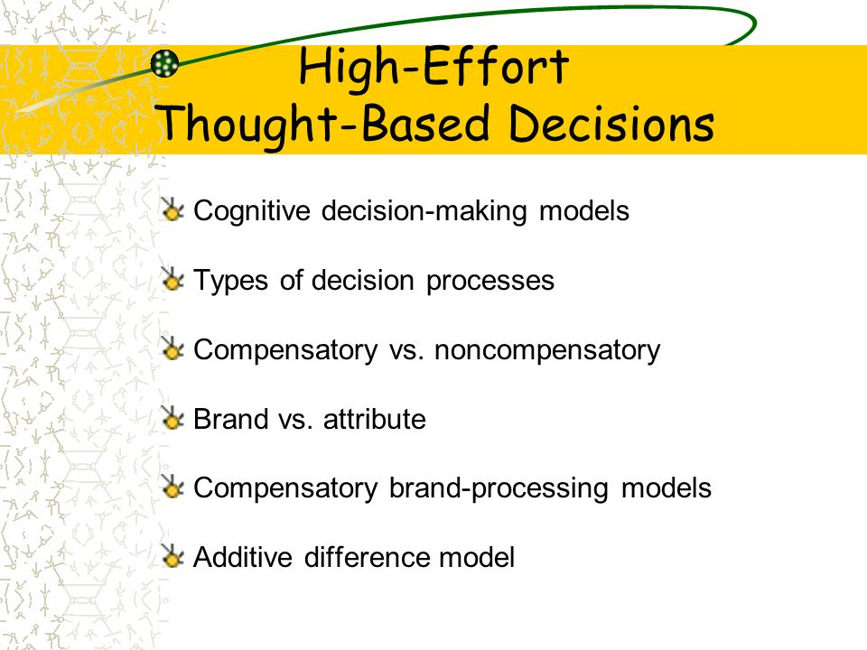 High-Effort Thought-Based Decisions Cognitive decision-making models Types of decision processes Compensatory vs. noncompensatory Brand vs. attribute