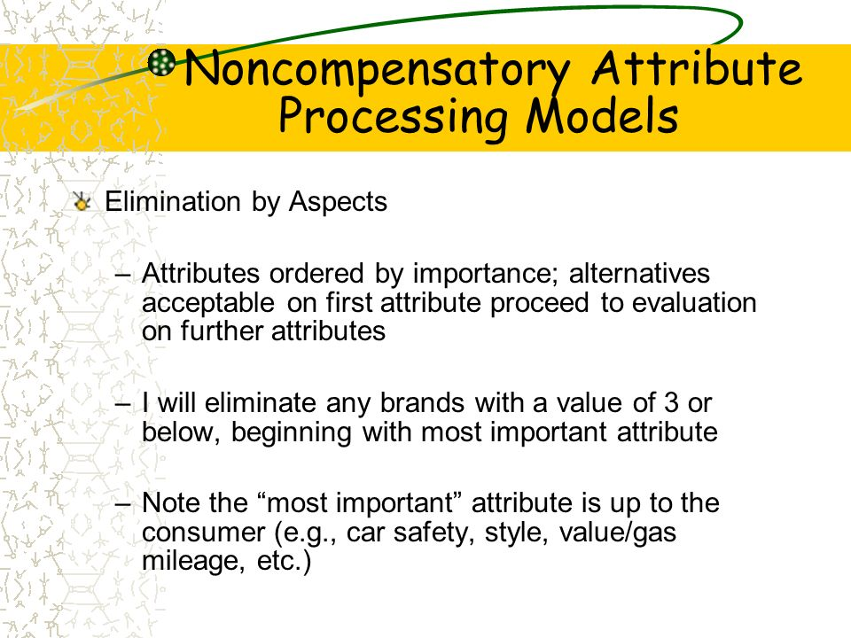 Noncompensatory Attribute Processing Models Elimination by Aspects –Attributes ordered by importance; alternatives acceptable on first attribute proce