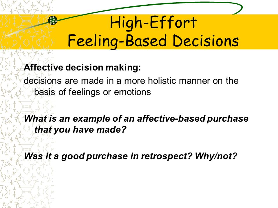 High-Effort Feeling-Based Decisions Affective decision making: decisions are made in a more holistic manner on the basis of feelings or emotions What
