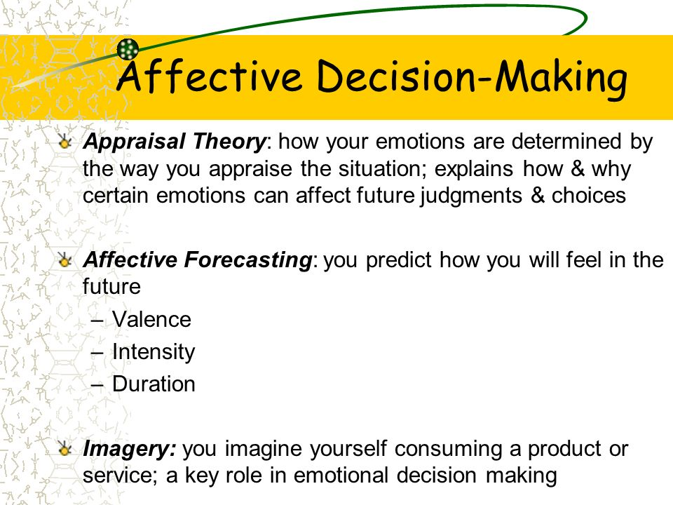 Affective Decision-Making Appraisal Theory: how your emotions are determined by the way you appraise the situation; explains how & why certain emotion