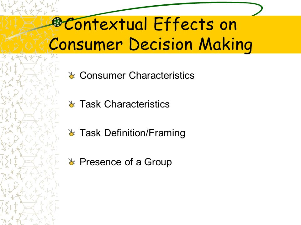 Contextual Effects on Consumer Decision Making Consumer Characteristics Task Characteristics Task Definition/Framing Presence of a Group