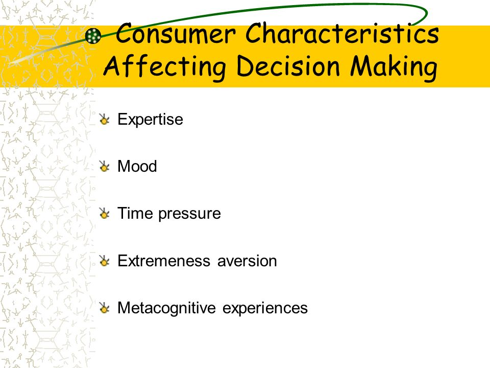 Consumer Characteristics Affecting Decision Making Expertise Mood Time pressure Extremeness aversion Metacognitive experiences