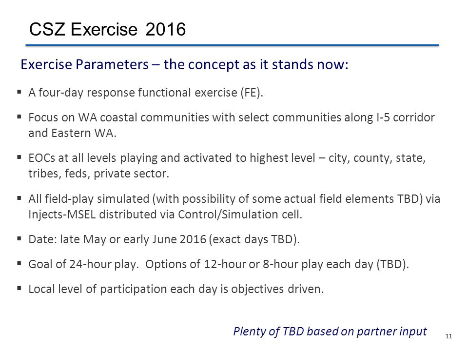 11 Plenty of TBD based on partner input Exercise Parameters – the concept as it stands now: A four-day response functional exercise (FE). Focus on WA