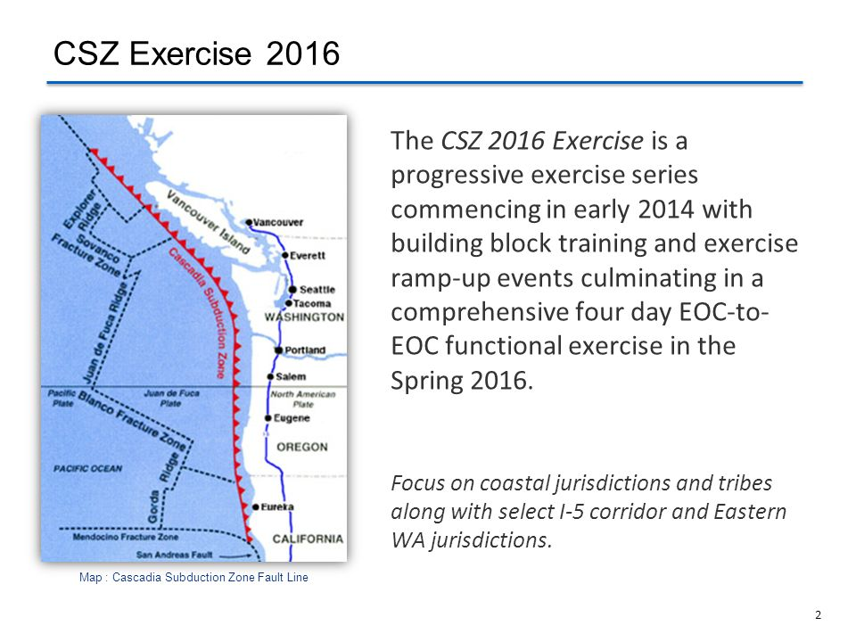 2 Map : Cascadia Subduction Zone Fault Line The CSZ 2016 Exercise is a progressive exercise series commencing in early 2014 with building block traini