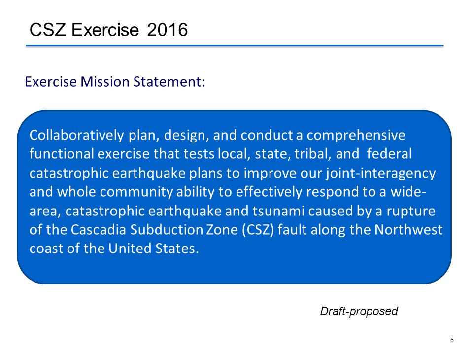 6 Exercise Mission Statement: CSZ Exercise 2016 Collaboratively plan, design, and conduct a comprehensive functional exercise that tests local, state,