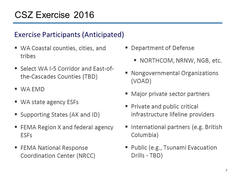 7 Exercise Participants (Anticipated) WA Coastal counties, cities, and tribes Select WA I-5 Corridor and East-of- the-Cascades Counties (TBD) WA EMD W