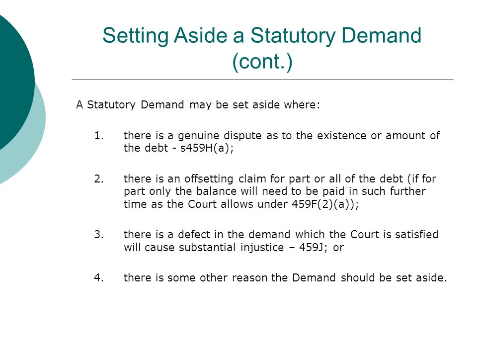 Setting Aside a Statutory Demand (cont.) A Statutory Demand may be set aside where: 1.there is a genuine dispute as to the existence or amount of the debt - s459H(a); 2.there is an offsetting claim for part or all of the debt (if for part only the balance will need to be paid in such further time as the Court allows under 459F(2)(a)); 3.there is a defect in the demand which the Court is satisfied will cause substantial injustice – 459J; or 4.there is some other reason the Demand should be set aside.