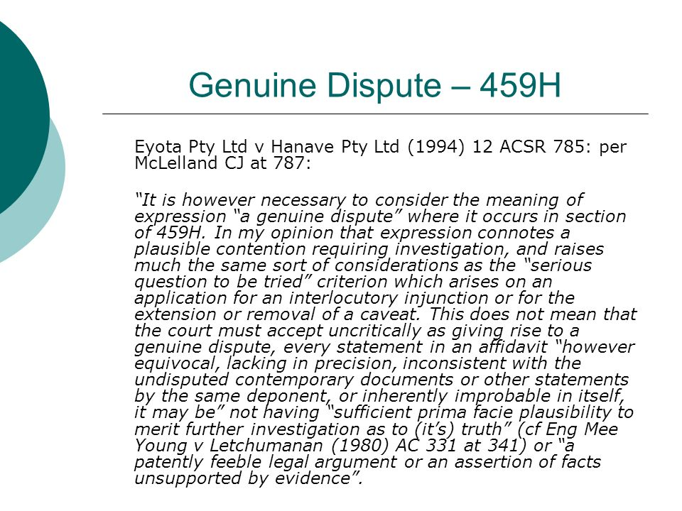 Genuine Dispute – 459H Eyota Pty Ltd v Hanave Pty Ltd (1994) 12 ACSR 785: per McLelland CJ at 787: It is however necessary to consider the meaning of expression a genuine dispute where it occurs in section of 459H.