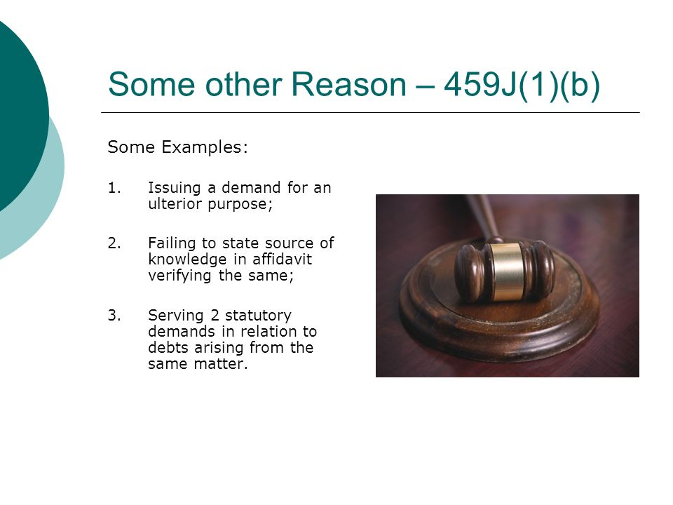 Some other Reason – 459J(1)(b) Some Examples: 1.Issuing a demand for an ulterior purpose; 2.Failing to state source of knowledge in affidavit verifying the same; 3.Serving 2 statutory demands in relation to debts arising from the same matter.