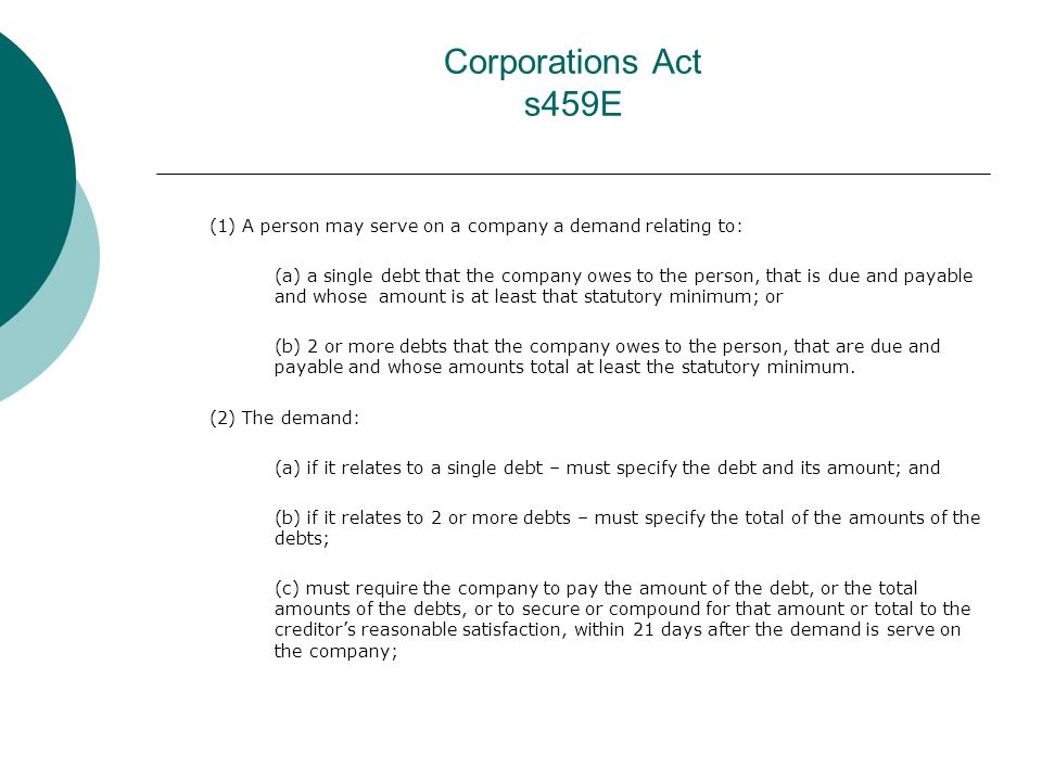 Corporations Act s459E (1) A person may serve on a company a demand relating to: (a) a single debt that the company owes to the person, that is due and payable and whose amount is at least that statutory minimum; or (b) 2 or more debts that the company owes to the person, that are due and payable and whose amounts total at least the statutory minimum.