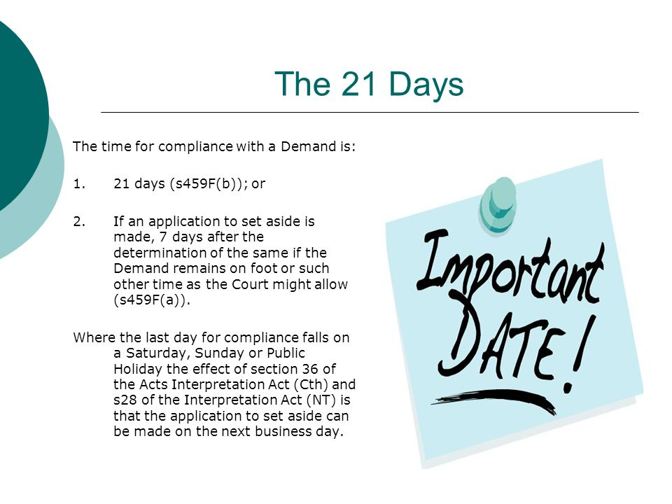 The 21 Days The time for compliance with a Demand is: 1.21 days (s459F(b)); or 2.If an application to set aside is made, 7 days after the determination of the same if the Demand remains on foot or such other time as the Court might allow (s459F(a)).